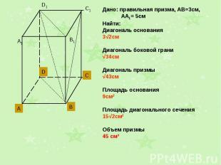 Дано: правильная призма, АВ=3см, АА1= 5смНайти: Диагональ основания3√2смДиагонал