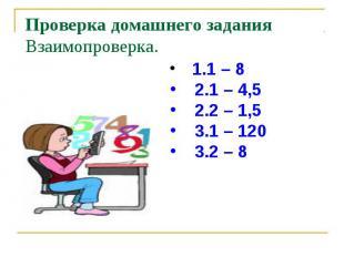 Проверка домашнего задания Взаимопроверка. 1.1 – 8 2.1 – 4,5 2.2 – 1,5 3.1 – 120