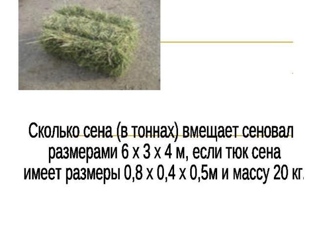 Сколько сена (в тоннах) вмещает сеновал размерами 6 х 3 х 4 м, если тюк сена имеет размеры 0,8 х 0,4 х 0,5м и массу 20 кг.