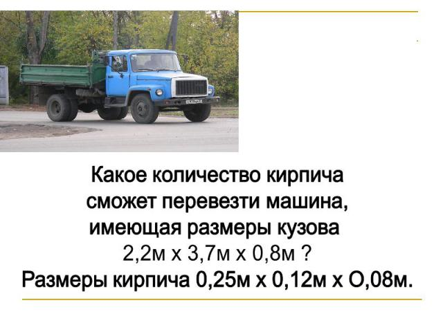 Какое количество кирпича сможет перевезти машина, имеющая размеры кузова 2,2м х 3,7м х 0,8м ?Размеры кирпича 0,25м х 0,12м х О,08м.