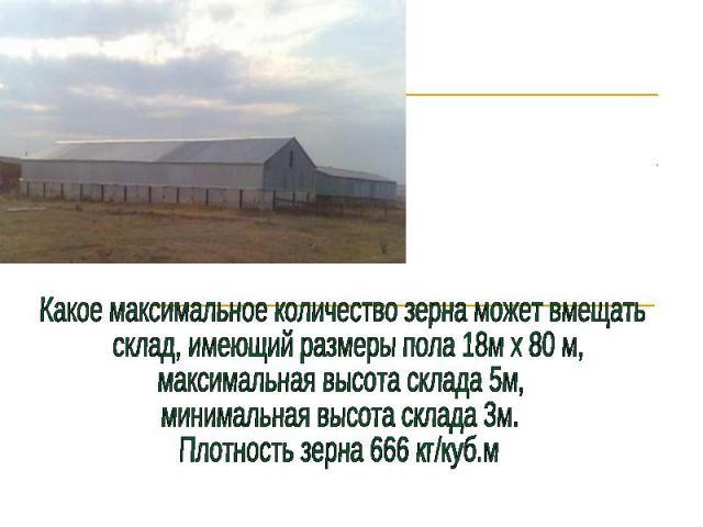 Какое максимальное количество зерна может вмещать склад, имеющий размеры пола 18м х 80 м, максимальная высота склада 5м, минимальная высота склада 3м.Плотность зерна 666 кг/куб.м