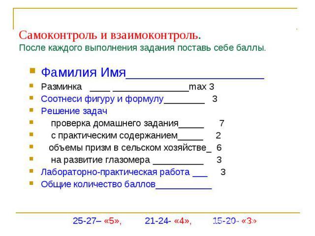 Самоконтроль и взаимоконтроль.После каждого выполнения задания поставь себе баллы.Фамилия Имя___________________Разминка ____ _______________max 3 Соотнеси фигуру и формулу________ 3Решение задач проверка домашнего задания_____ 7 с практическим соде…