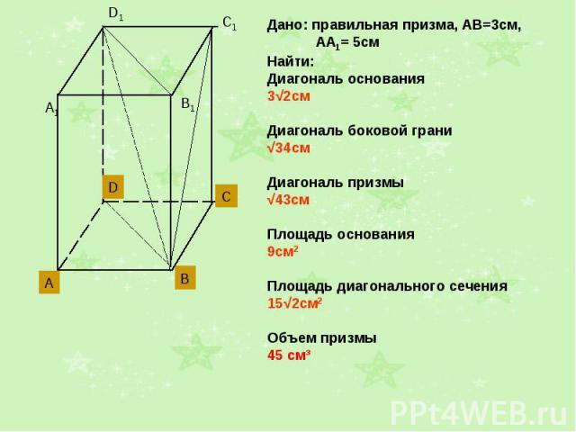 Дано: правильная призма, АВ=3см, АА1= 5смНайти: Диагональ основания3√2смДиагональ боковой грани√34смДиагональ призмы√43смПлощадь основания9см2Площадь диагонального сечения15√2см2Объем призмы45 см³