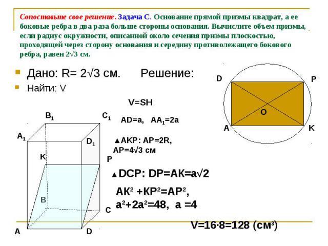Сопоставьте свое решение. Задача С. Основание прямой призмы квадрат, а ее боковые ребра в два раза больше стороны основания. Вычислите объем призмы, если радиус окружности, описанной около сечения призмы плоскостью, проходящей через сторону основани…