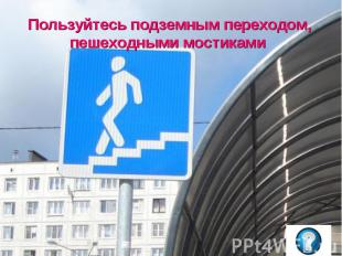 Пользуйтесь подземным переходом, пешеходными мостиками