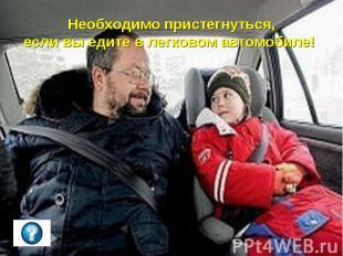 Необходимо пристегнуться,если вы едите в легковом автомобиле!