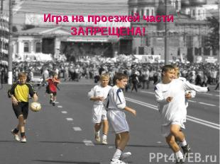 Игра на проезжей части ЗАПРЕЩЕНА!