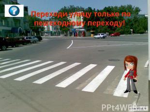 Переходи улицу только по пешеходному переходу!