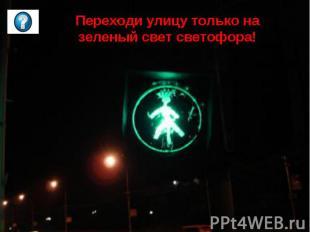 Переходи улицу только на зеленый свет светофора!