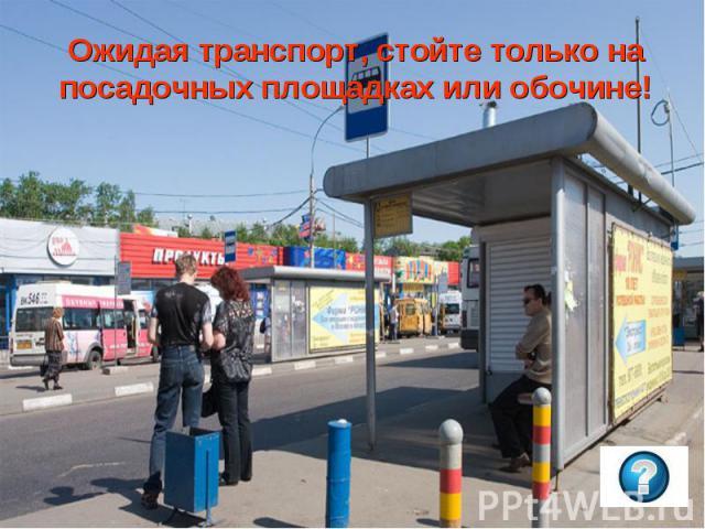 Ожидая транспорт, стойте только на посадочных площадках или обочине!