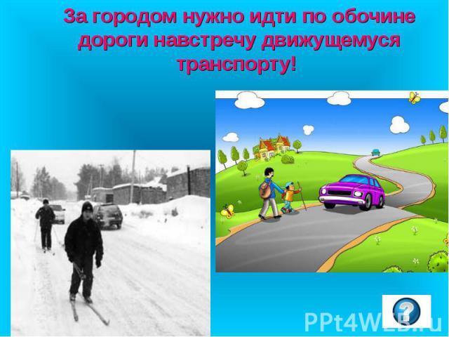 За городом нужно идти по обочине дороги навстречу движущемуся транспорту!