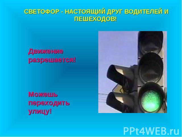 СВЕТОФОР - НАСТОЯЩИЙ ДРУГ ВОДИТЕЛЕЙ И ПЕШЕХОДОВ! Движение разрешается! Можешь переходить улицу!