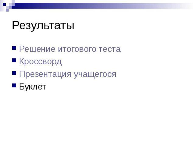 РезультатыРешение итогового тестаКроссвордПрезентация учащегосяБуклет