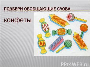 Подбери обобщающие словаконфеты