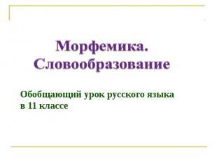 Морфемика. Словообразование Обобщающий урок русского языка в 11 классе