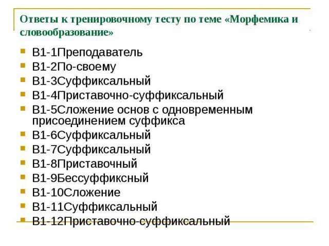 Ответы к тренировочному тесту по теме «Морфемика и словообразование»В1-1Преподаватель В1-2По-своемуВ1-3СуффиксальныйВ1-4Приставочно-суффиксальныйВ1-5Сложение основ с одновременным присоединением суффиксаВ1-6СуффиксальныйВ1-7СуффиксальныйВ1-8Приставо…