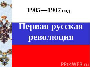 1905—1907 годПервая русская революция