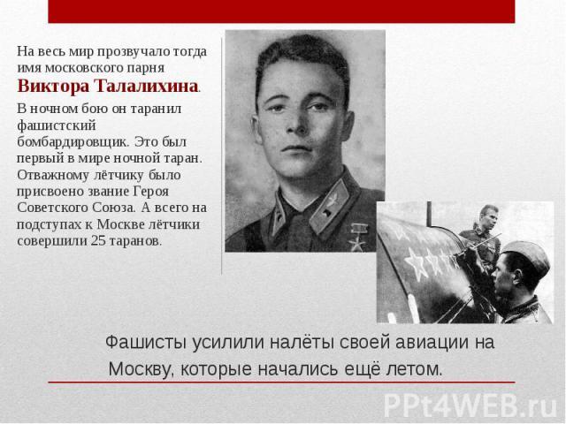 На весь мир прозвучало тогда имя московского парня Виктора Талалихина. В ночном бою он таранил фашистский бомбардировщик. Это был первый в мире ночной таран. Отважному лётчику было присвоено звание Героя Советского Союза. А всего на подступах к Моск…