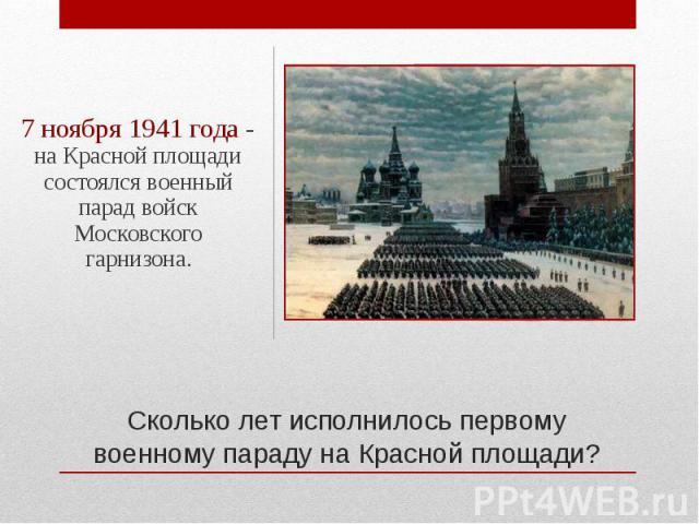 7 ноября 1941 года - на Красной площади состоялся военный парад войск Московского гарнизона.Сколько лет исполнилось первому военному параду на Красной площади?