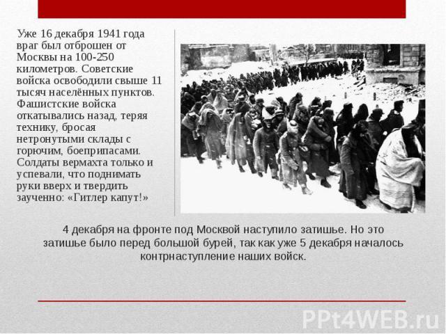 Уже 16 декабря 1941 года враг был отброшен от Москвы на 100-250 километров. Советские войска освободили свыше 11 тысяч населённых пунктов. Фашистские войска откатывались назад, теряя технику, бросая нетронутыми склады с горючим, боеприпасами. Солдат…