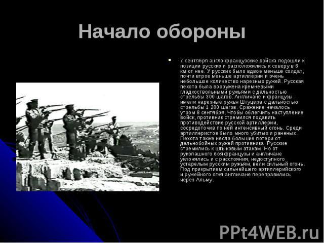 Начало обороны7 сентября англо-французские войска подошли к позиции русских и расположились к северу в 6 км от нее. У русских было вдвое меньше солдат, почти втрое меньше артиллерии и очень небольшое количество нарезных ружей. Русская пехота была во…