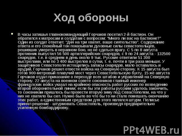 """Ход обороныВ часы затишья главнокомандующий Горчаков посетил 2-й бастион. Он обратился к матросам и солдатам с вопросом: """"Много ли вас на бастионе?"""" Один из солдат ответил: """"Дня на три хватит, ваше сиятельство"""". Содержание ответа и его спокойный тон…"""
