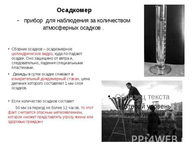 Осадкомер- прибор для наблюдения за количеством атмосферных осадков . Сборник осадков – осадкомерное цилиндрическое ведро, куда по-падают осадки. Оно защищено от ветра и, следовательно, падения специальными пластинами. Дважды в сутки осадки сливают …