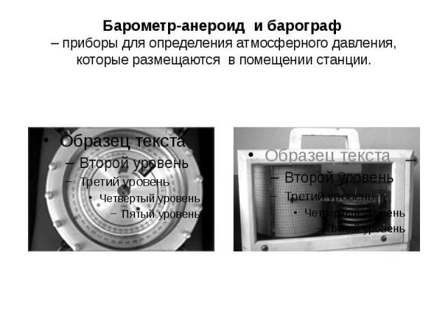 Барометр-анероид и барограф – приборы для определения атмосферного давления, которые размещаются в помещении станции.