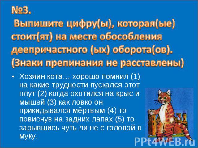 №3. Выпишите цифру(ы), которая(ые) стоит(ят) на месте обособления деепричастного (ых) оборота(ов). (Знаки препинания не расставлены) Хозяин кота… хорошо помнил (1) на какие трудности пускался этот плут (2) когда охотился на крыс и мышей (3) как ловк…
