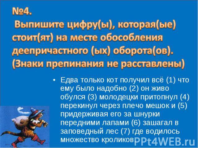 №4. Выпишите цифру(ы), которая(ые) стоит(ят) на месте обособления деепричастного (ых) оборота(ов). (Знаки препинания не расставлены) Едва только кот получил всё (1) что ему было надобно (2) он живо обулся (3) молодецки притопнул (4) перекинул через …