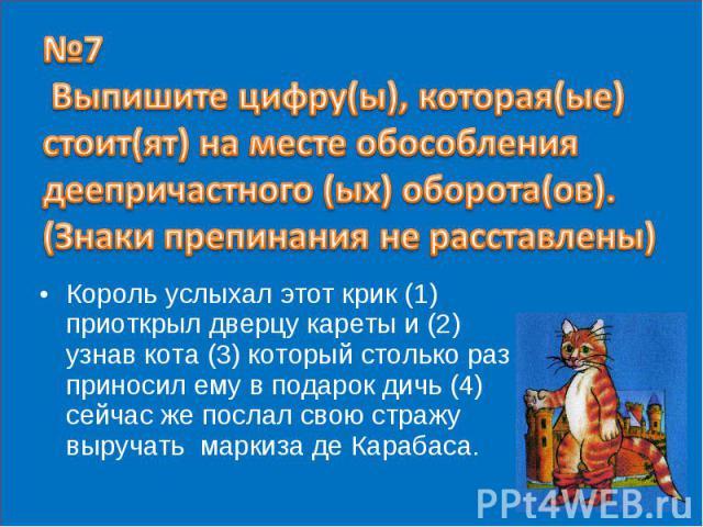 №7 Выпишите цифру(ы), которая(ые) стоит(ят) на месте обособления деепричастного (ых) оборота(ов). (Знаки препинания не расставлены) Король услыхал этот крик (1) приоткрыл дверцу кареты и (2) узнав кота (3) который столько раз приносил ему в подарок …