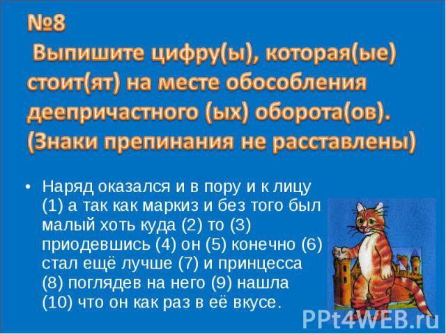 №8 Выпишите цифру(ы), которая(ые) стоит(ят) на месте обособления деепричастного (ых) оборота(ов). (Знаки препинания не расставлены) Наряд оказался и в пору и к лицу (1) а так как маркиз и без того был малый хоть куда (2) то (3) приодевшись (4) он (5…