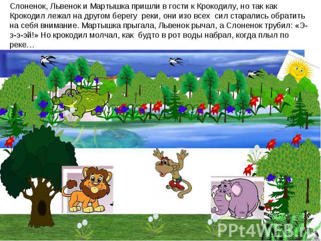 Слоненок, Львенок и Мартышка пришли в гости к Крокодилу, но так как Крокодил лежал на другом берегу реки, они изо всех сил старались обратить на себя внимание. Мартышка прыгала, Львенок рычал, а Слоненок трубил: «Э-э-э-эй!» Но крокодил молчал, как б…
