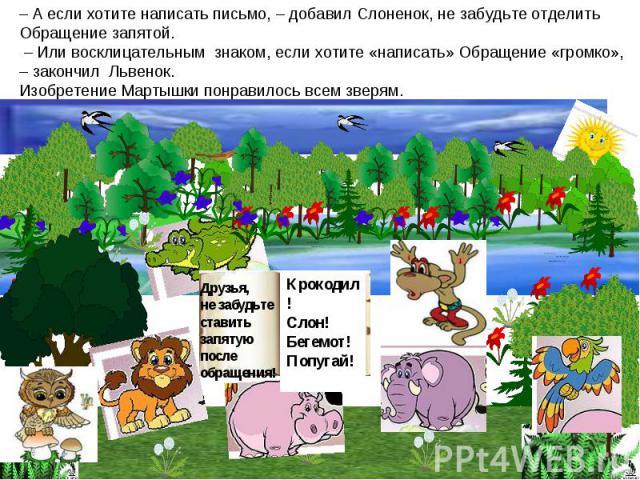 – А если хотите написать письмо, – добавил Слоненок, не забудьте отделить Обращение запятой. – Или восклицательным знаком, если хотите «написать» Обращение «громко», – закончил Львенок.Изобретение Мартышки понравилось всем зверям.