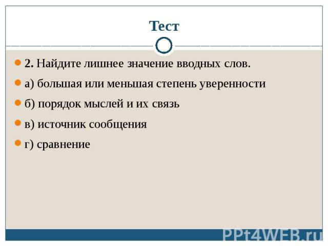 Тест2. Найдите лишнее значение вводных слов.а) большая или меньшая степень уверенностиб) порядок мыслей и их связьв) источник сообщенияг) сравнение