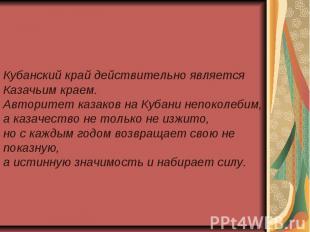Кубанский край действительно является Казачьим краем. Авторитет казаков на Кубан