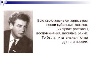 Всю свою жизнь он записывал песни кубанских казаков, их яркие рассказы, воспомин