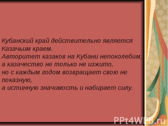 Кубанский край действительно является Казачьим краем. Авторитет казаков на Кубани непоколебим, а казачество не только не изжито, но с каждым годом возвращает свою не показную, а истинную значимость и набирает силу.