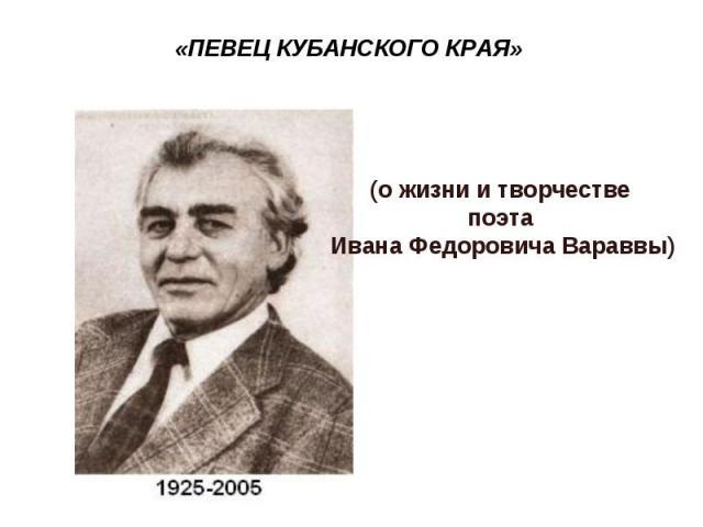 «ПЕВЕЦ КУБАНСКОГО КРАЯ»(о жизни и творчестве поэта Ивана Федоровича Вараввы)