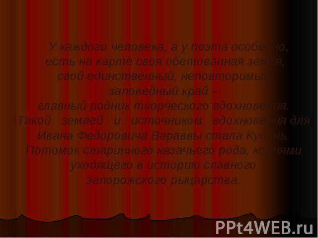 У каждого человека, а у поэта особенно, есть на карте своя обетованная земля, свой единственный, неповторимый, заповедный край – главный родник творческого вдохновения. Такой  землей  и  источником  вдохновения для Ивана Федоровича Вараввы стала…