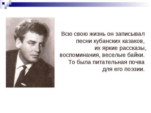 Всю свою жизнь он записывал песни кубанских казаков, их яркие рассказы, воспоминания, веселые байки. То была питательная почва для его поэзии.
