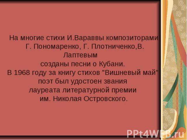 На многие стихи И.Вараввы композиторами Г. Пономаренко, Г. Плотниченко,В. Лаптевым созданы песни о Кубани. В 1968 году за книгу стихов
