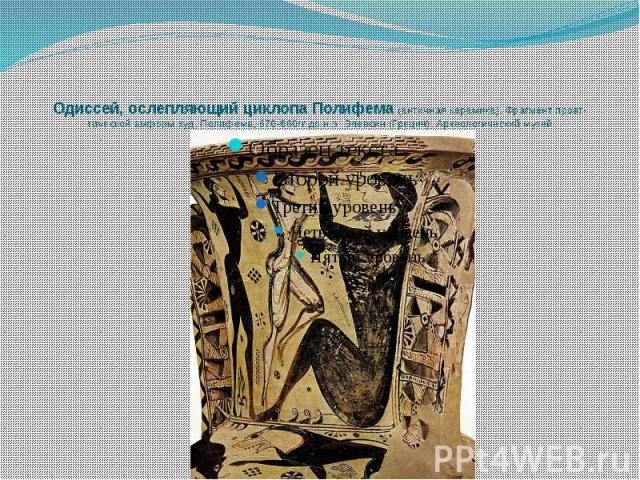 Одиссей, ослепляющий циклопа Полифема (античная керамика). Фрагмент проат-тической амфоры худ. Полифема, 670-660гг до н.э. Элевсин (Греция). Археологический музей