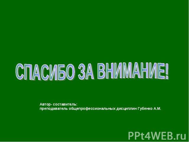 СПАСИБО ЗА ВНИМАНИЕ!Автор- составитель: преподаватель общепрофессиональных дисциплин Губенко А.М.