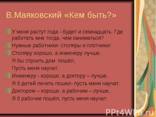 В.Маяковский «Кем быть?»У меня растут года - будет и семнадцать, Где работать мн
