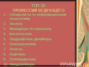 ТОП-10 ПРОФЕССИЙ БУДУЮЩЕГОСпециалисты по информационным технологиям.Экологи.Мене