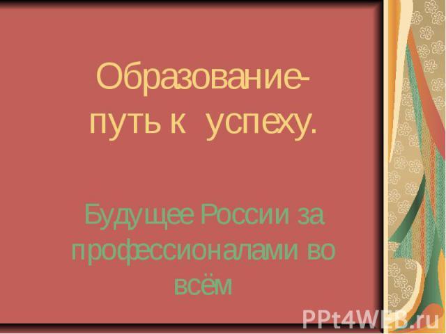 Образование-путь к успеху. Будущее России за профессионалами во всём
