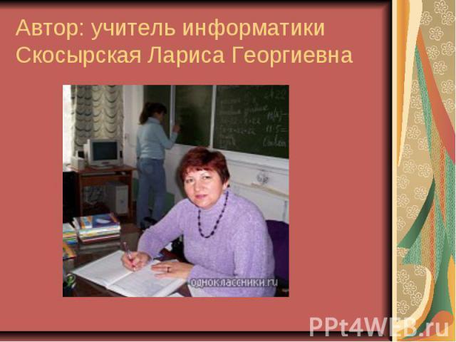 Автор: учитель информатикиСкосырская Лариса Георгиевна
