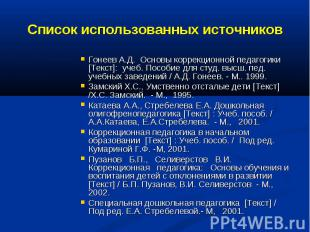 Список использованных источниковГонеев А.Д. Основы коррекционной педагогики [Тек