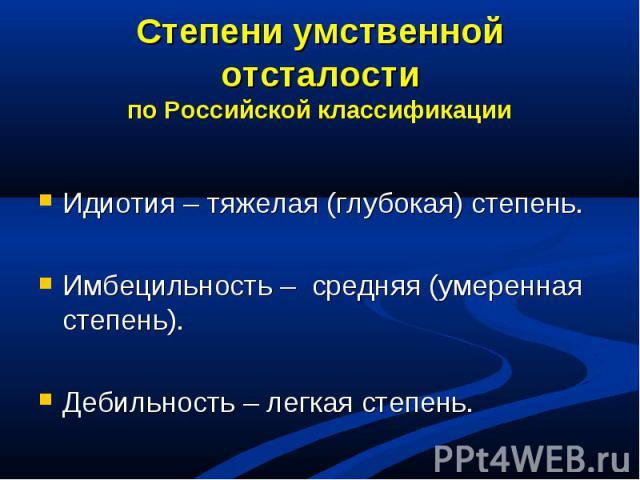 Степени умственной отсталостипо Российской классификацииИдиотия – тяжелая (глубокая) степень.Имбецильность – средняя (умеренная степень).Дебильность – легкая степень.